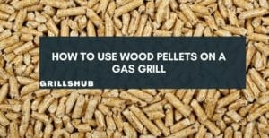 How To Use Wood Pellets On A Gas Grill