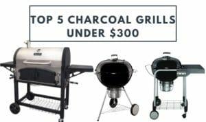 Top 5 Charcoal Grills Under $300
